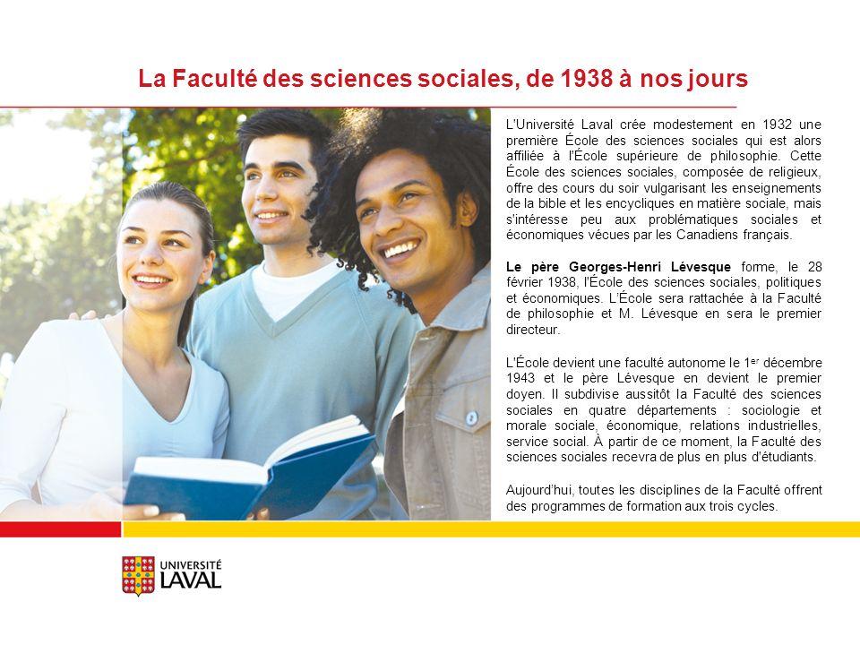 La Faculté des sciences sociales, de 1938 à nos jours L Université Laval crée modestement en 1932 une première École des sciences sociales qui est alors affiliée à l École supérieure de philosophie.