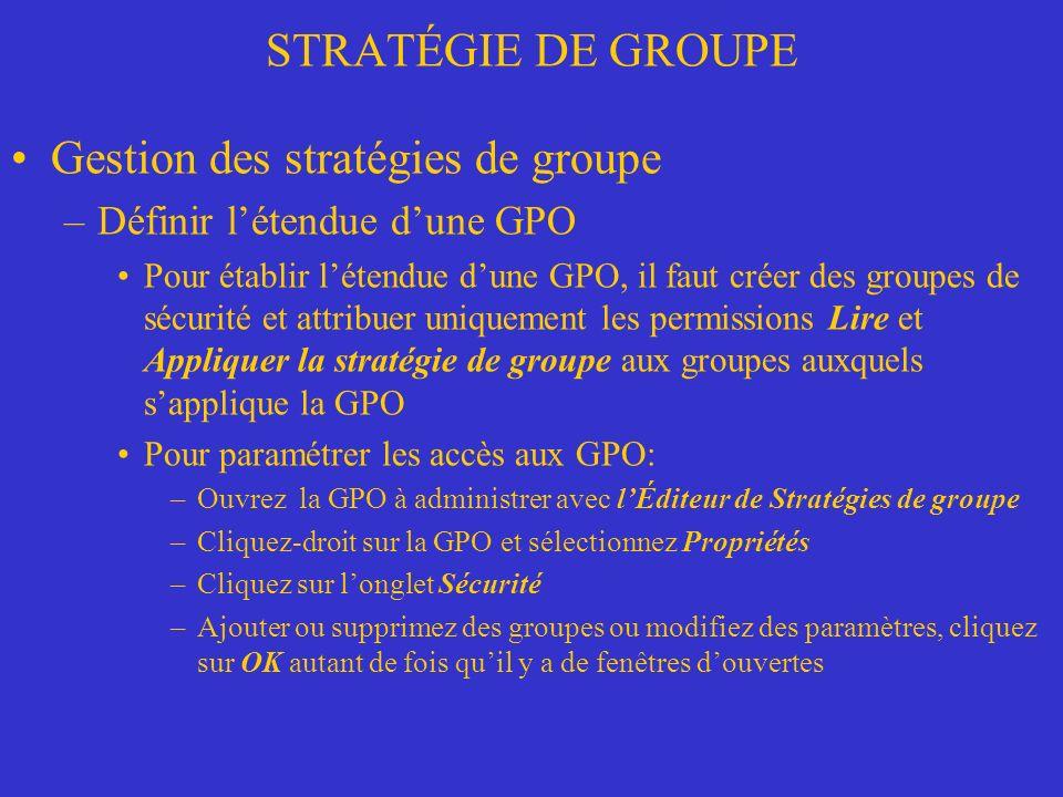 STRATÉGIE DE GROUPE Gestion des stratégies de groupe –Définir létendue dune GPO Pour établir létendue dune GPO, il faut créer des groupes de sécurité et attribuer uniquement les permissions Lire et Appliquer la stratégie de groupe aux groupes auxquels sapplique la GPO Pour paramétrer les accès aux GPO: –Ouvrez la GPO à administrer avec lÉditeur de Stratégies de groupe –Cliquez-droit sur la GPO et sélectionnez Propriétés –Cliquez sur longlet Sécurité –Ajouter ou supprimez des groupes ou modifiez des paramètres, cliquez sur OK autant de fois quil y a de fenêtres douvertes