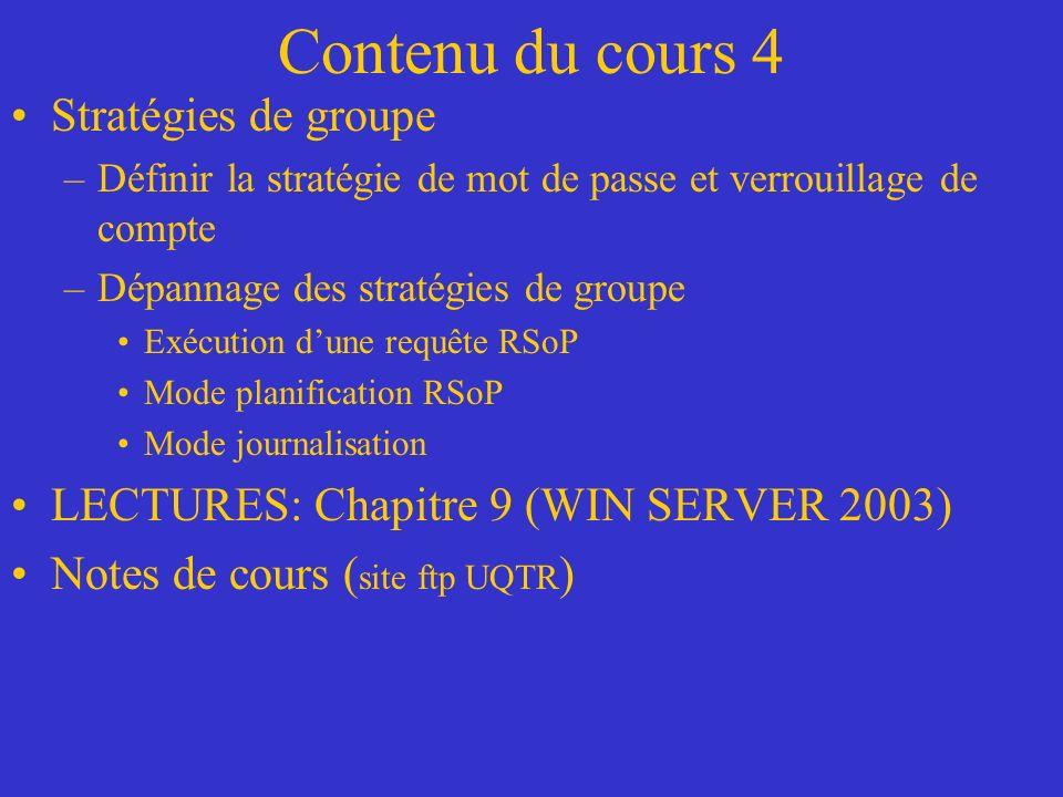 Contenu du cours 4 Stratégies de groupe –Définir la stratégie de mot de passe et verrouillage de compte –Dépannage des stratégies de groupe Exécution dune requête RSoP Mode planification RSoP Mode journalisation LECTURES: Chapitre 9 (WIN SERVER 2003) Notes de cours ( site ftp UQTR )