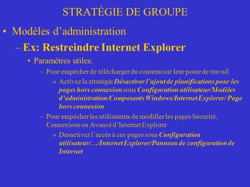 STRATÉGIE DE GROUPE Modèles dadministration –Ex: Restreindre Internet Explorer Paramètres utiles: –Pour empêcher de télécharger du contenu sur leur poste de travail »Activez la stratégie Désactiver lajout de planifications pour les pages hors connexion sous Configuration utilisateur/Modèles dadministration/Composants Windows/Internet Explorer/ Page hors connexion –Pour empêcher les utilisateurs de modifier les pages Sécurité, Connexions ou Avancé dInternet Explorer »Désactivez laccès à ces pages sous Configuration utilisateur/…/Internet Explorer/Panneau de configuration de Internet
