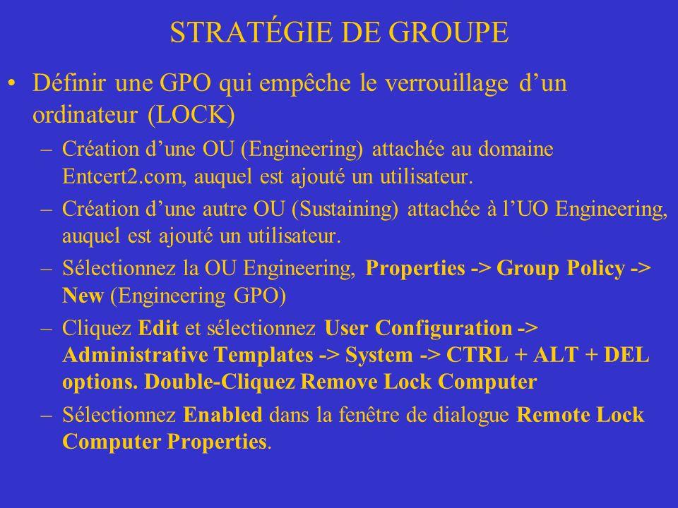 STRATÉGIE DE GROUPE Définir une GPO qui empêche le verrouillage dun ordinateur (LOCK) –Création dune OU (Engineering) attachée au domaine Entcert2.com, auquel est ajouté un utilisateur.