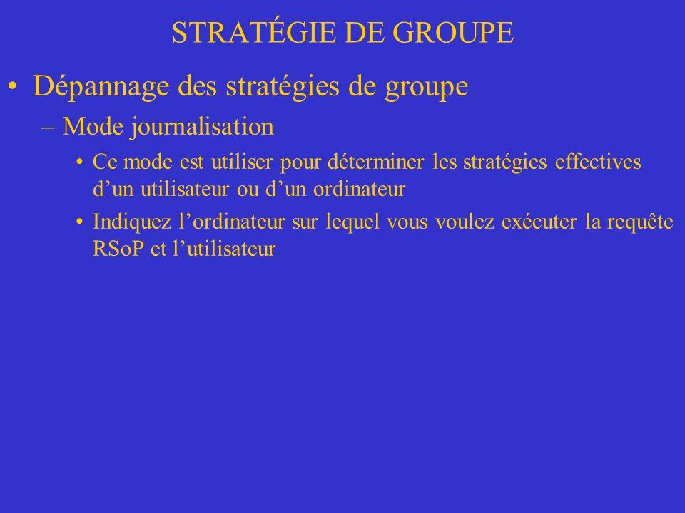 STRATÉGIE DE GROUPE Dépannage des stratégies de groupe –Mode journalisation Ce mode est utiliser pour déterminer les stratégies effectives dun utilisateur ou dun ordinateur Indiquez lordinateur sur lequel vous voulez exécuter la requête RSoP et lutilisateur