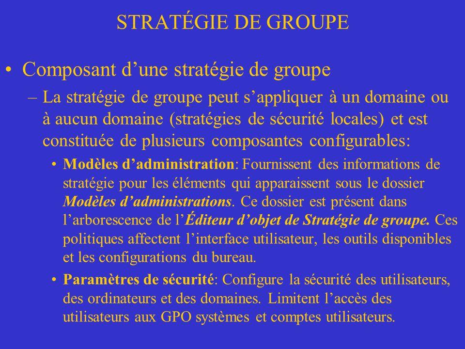 STRATÉGIE DE GROUPE Composant dune stratégie de groupe –La stratégie de groupe peut sappliquer à un domaine ou à aucun domaine (stratégies de sécurité locales) et est constituée de plusieurs composantes configurables: Modèles dadministration: Fournissent des informations de stratégie pour les éléments qui apparaissent sous le dossier Modèles dadministrations.