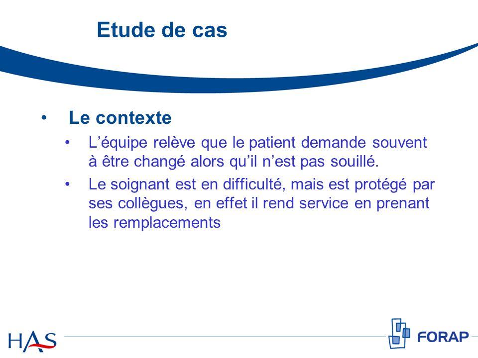 Etude de cas Le contexte Léquipe relève que le patient demande souvent à être changé alors quil nest pas souillé. Le soignant est en difficulté, mais