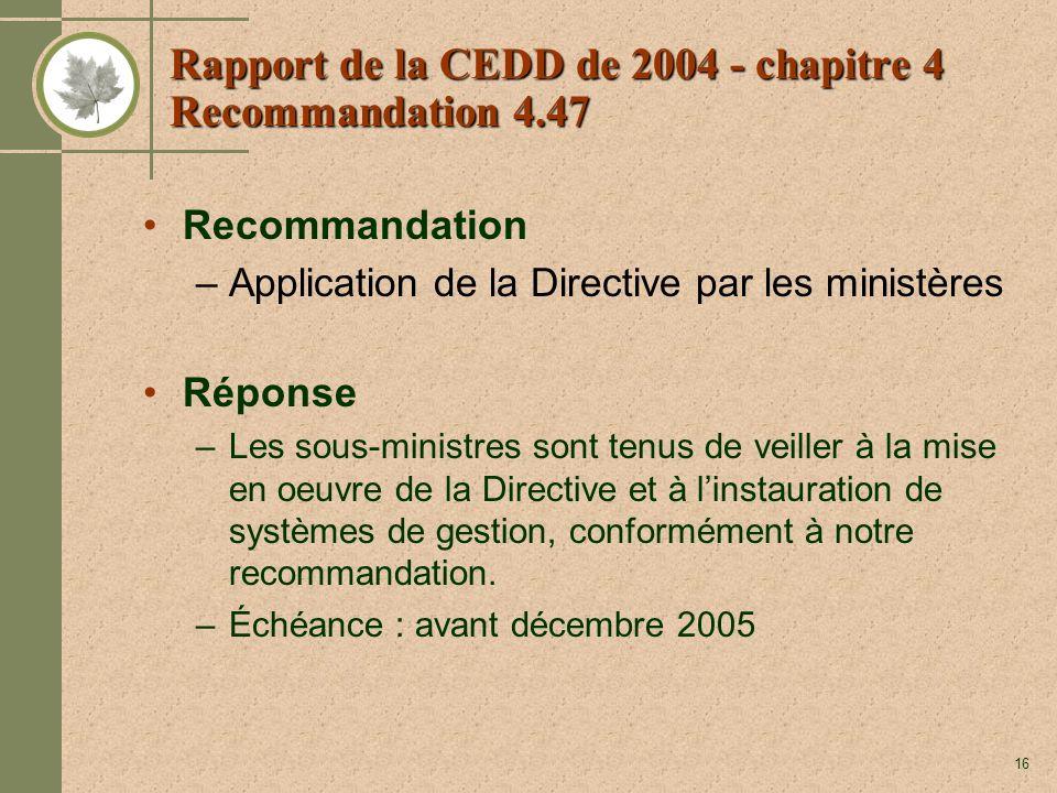 16 Rapport de la CEDD de 2004 - chapitre 4 Recommandation 4.47 Recommandation –Application de la Directive par les ministères Réponse –Les sous-ministres sont tenus de veiller à la mise en oeuvre de la Directive et à linstauration de systèmes de gestion, conformément à notre recommandation.