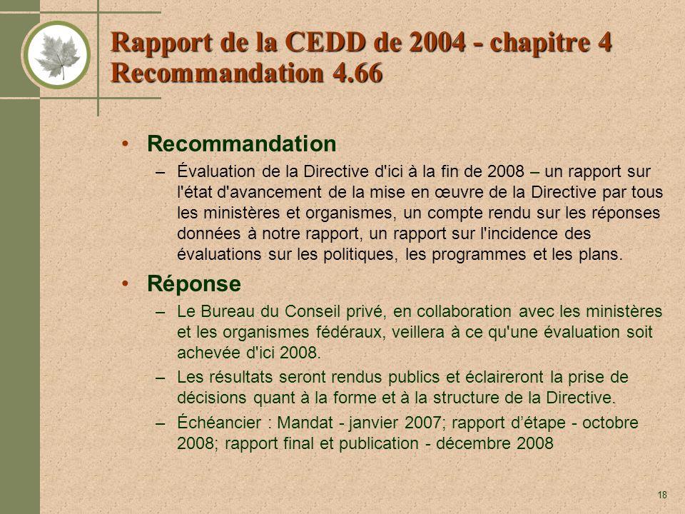 18 Rapport de la CEDD de 2004 - chapitre 4 Recommandation 4.66 Recommandation –Évaluation de la Directive d ici à la fin de 2008 – un rapport sur l état d avancement de la mise en œuvre de la Directive par tous les ministères et organismes, un compte rendu sur les réponses données à notre rapport, un rapport sur l incidence des évaluations sur les politiques, les programmes et les plans.