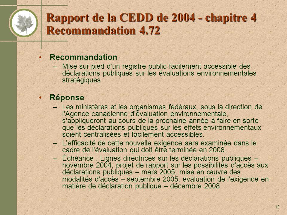 19 Rapport de la CEDD de 2004 - chapitre 4 Recommandation 4.72 Recommandation –Mise sur pied dun registre public facilement accessible des déclarations publiques sur les évaluations environnementales stratégiques Réponse –Les ministères et les organismes fédéraux, sous la direction de l Agence canadienne d évaluation environnementale, s appliqueront au cours de la prochaine année à faire en sorte que les déclarations publiques sur les effets environnementaux soient centralisées et facilement accessibles.