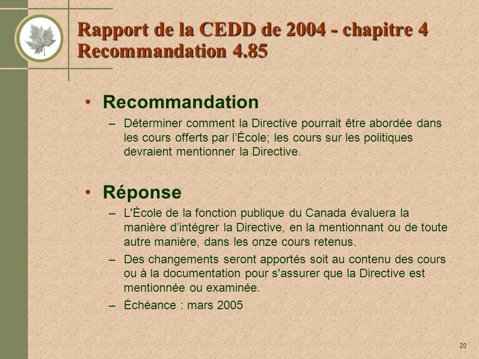 20 Rapport de la CEDD de 2004 - chapitre 4 Recommandation 4.85 Recommandation –Déterminer comment la Directive pourrait être abordée dans les cours offerts par lÉcole; les cours sur les politiques devraient mentionner la Directive.