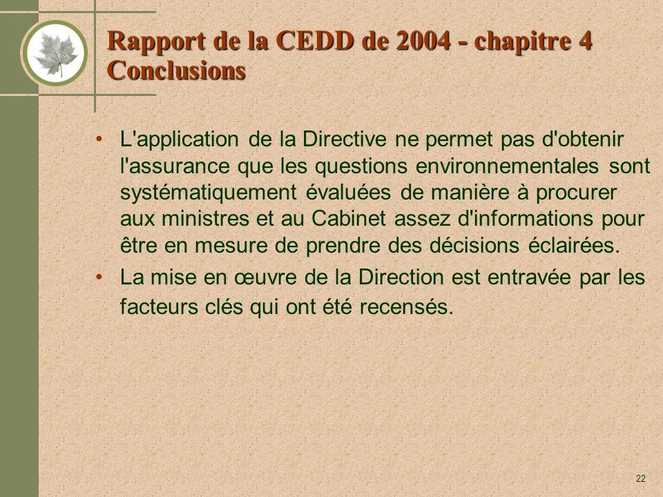 22 Rapport de la CEDD de 2004 - chapitre 4 Conclusions L application de la Directive ne permet pas d obtenir l assurance que les questions environnementales sont systématiquement évaluées de manière à procurer aux ministres et au Cabinet assez d informations pour être en mesure de prendre des décisions éclairées.