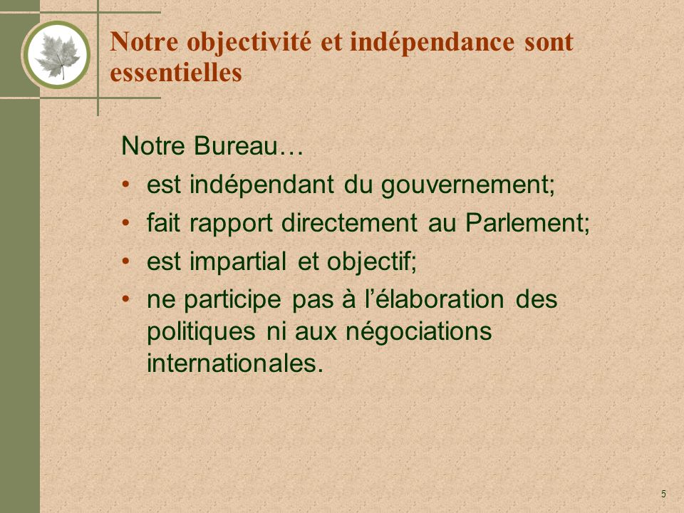 5 Notre objectivité et indépendance sont essentielles Notre Bureau… est indépendant du gouvernement; fait rapport directement au Parlement; est impartial et objectif; ne participe pas à lélaboration des politiques ni aux négociations internationales.