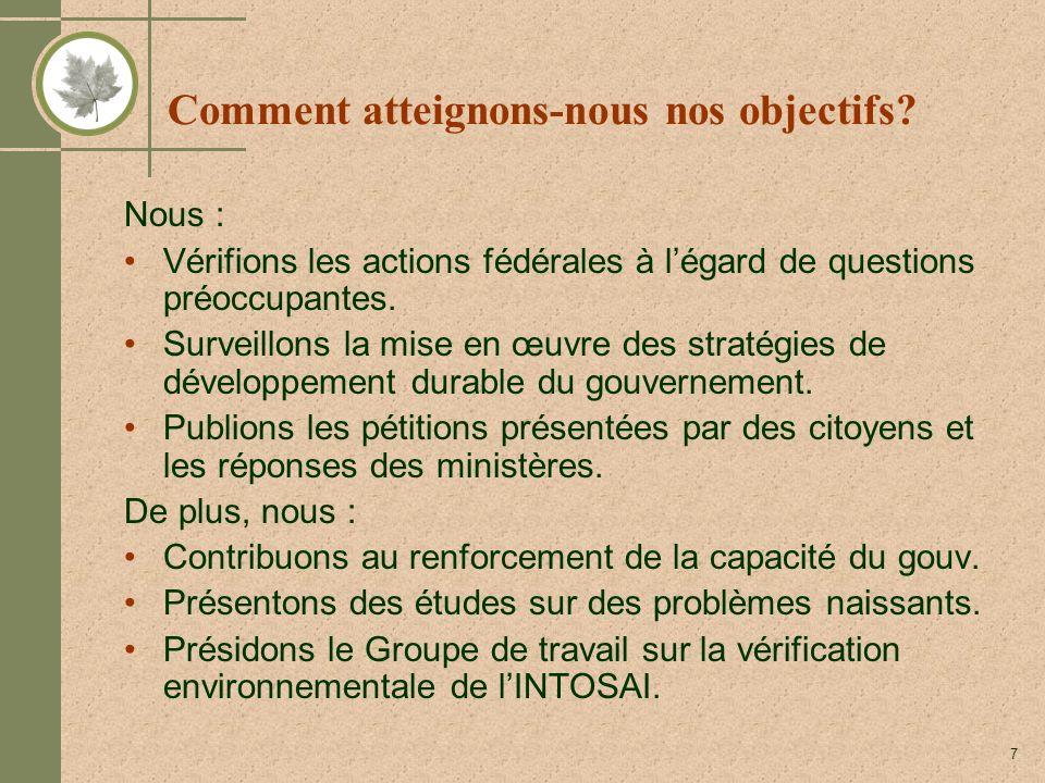 7 Comment atteignons-nous nos objectifs? Nous : Vérifions les actions fédérales à légard de questions préoccupantes. Surveillons la mise en œuvre des