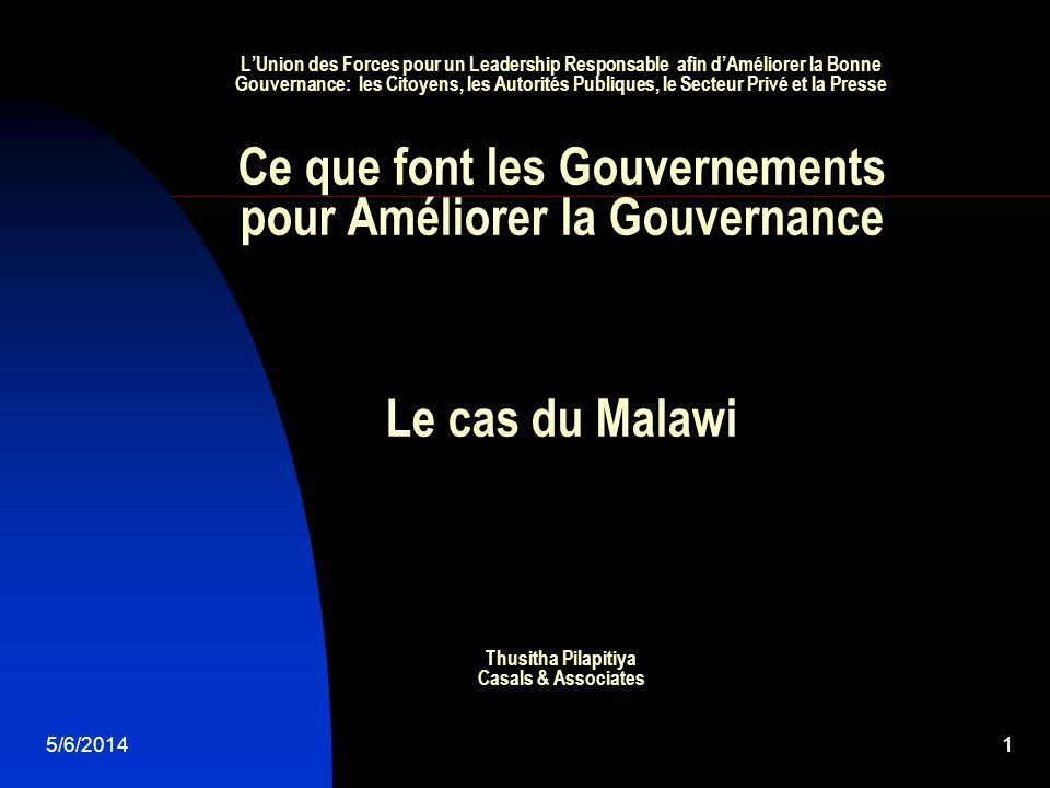 5/6/20142 Introduction Pertinence du cas du Malawi au thème de la conférence : Approche ouverte Union des forces entre le Gouvernement du Malawi, la société civile, les médias et le monde universitaire pour améliorer la bonne gouvernance avec lUSAID/MCC Role de Casals & Associates dans le Renforcement de l Intégrité Gouvernementale dans le Projet du Malawi