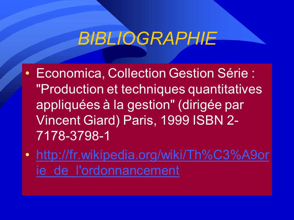 BIBLIOGRAPHIE Economica, Collection Gestion Série : Production et techniques quantitatives appliquées à la gestion (dirigée par Vincent Giard) Paris, 1999 ISBN 2- 7178-3798-1 http://fr.wikipedia.org/wiki/Th%C3%A9or ie_de_l ordonnancementhttp://fr.wikipedia.org/wiki/Th%C3%A9or ie_de_l ordonnancement