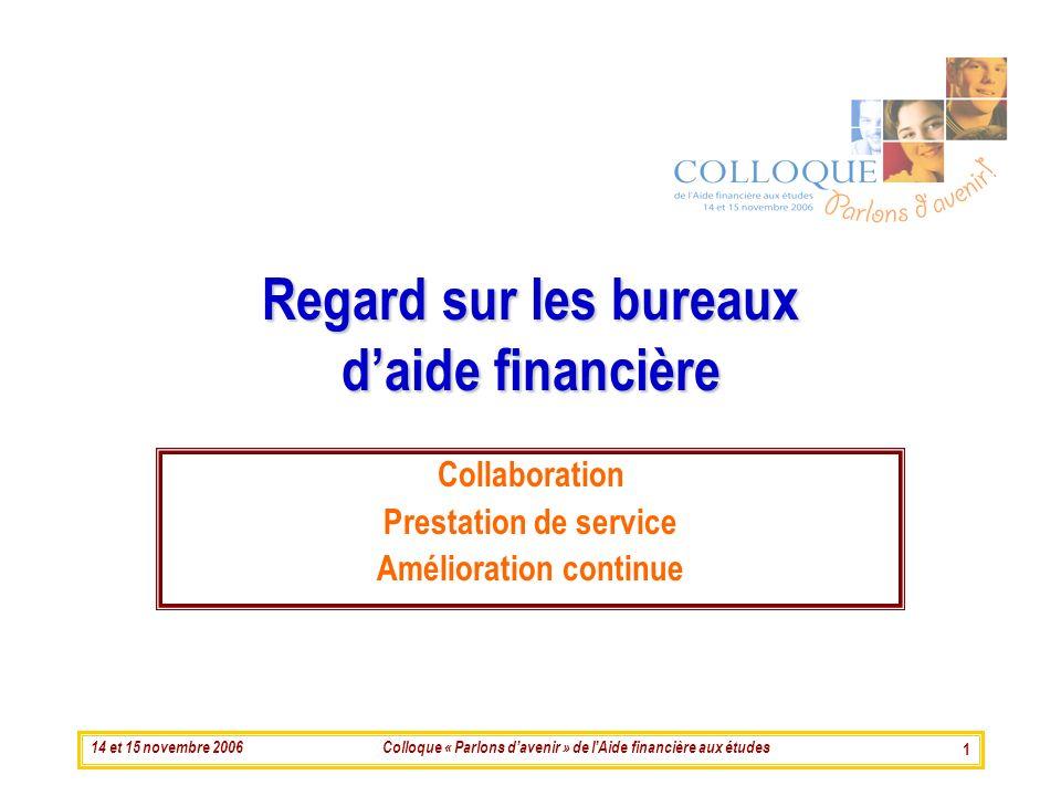 14 et 15 novembre 2006Colloque « Parlons davenir » de lAide financière aux études 1 Regard sur les bureaux daide financière Collaboration Prestation de service Amélioration continue