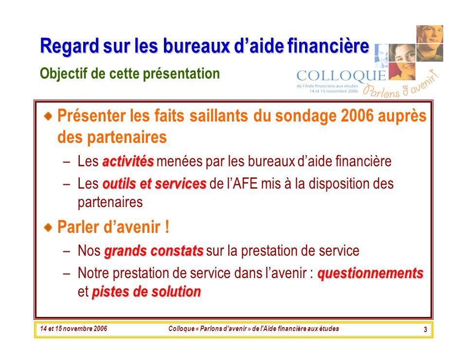 14 et 15 novembre 2006Colloque « Parlons davenir » de lAide financière aux études 3 Présenter les faits saillants du sondage 2006 auprès des partenair