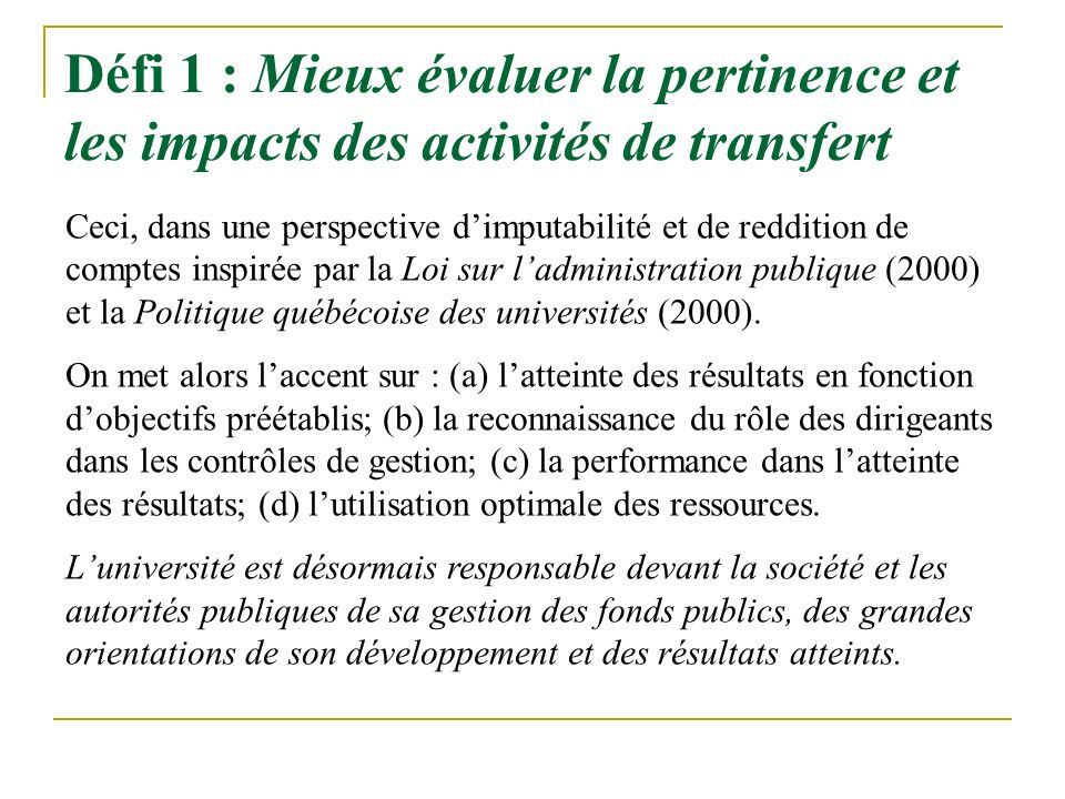 Défi 1 : Mieux évaluer la pertinence et les impacts des activités de transfert Ceci, dans une perspective dimputabilité et de reddition de comptes inspirée par la Loi sur ladministration publique (2000) et la Politique québécoise des universités (2000).