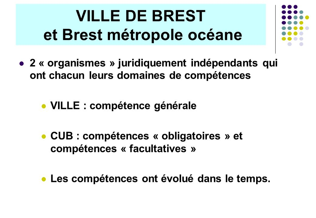 VILLE DE BREST et Brest métropole océane 2 « organismes » juridiquement indépendants qui ont chacun leurs domaines de compétences VILLE : compétence générale CUB : compétences « obligatoires » et compétences « facultatives » Les compétences ont évolué dans le temps.