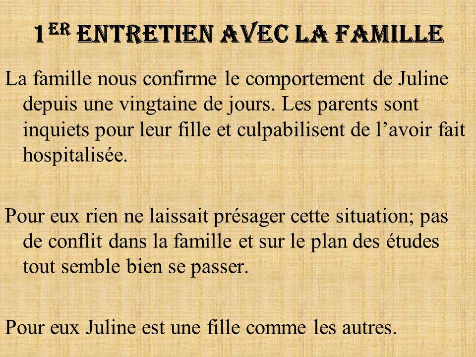 1 er Entretien avec la famille La famille nous confirme le comportement de Juline depuis une vingtaine de jours. Les parents sont inquiets pour leur f