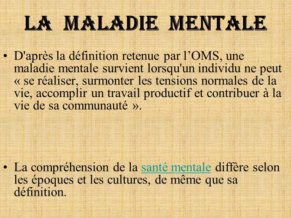 La maladie mentale D'après la définition retenue par lOMS, une maladie mentale survient lorsqu'un individu ne peut « se réaliser, surmonter les tensio