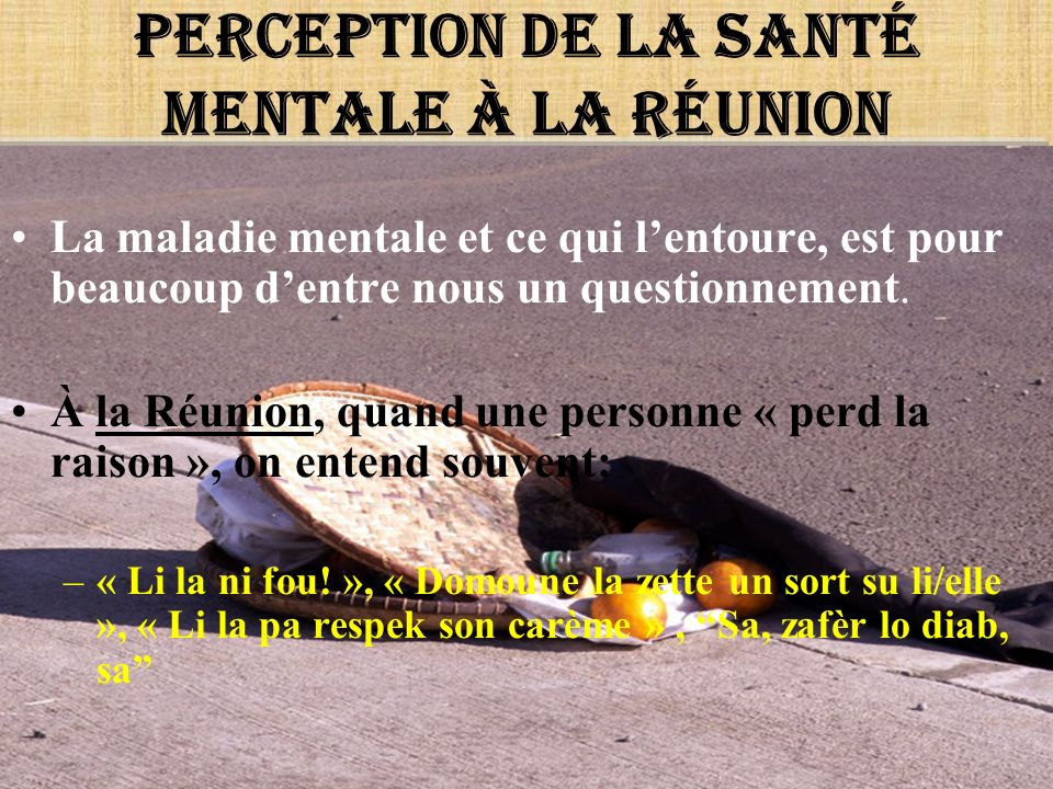 Perception de la santé mentale à la Réunion La maladie mentale et ce qui lentoure, est pour beaucoup dentre nous un questionnement. À la Réunion, quan