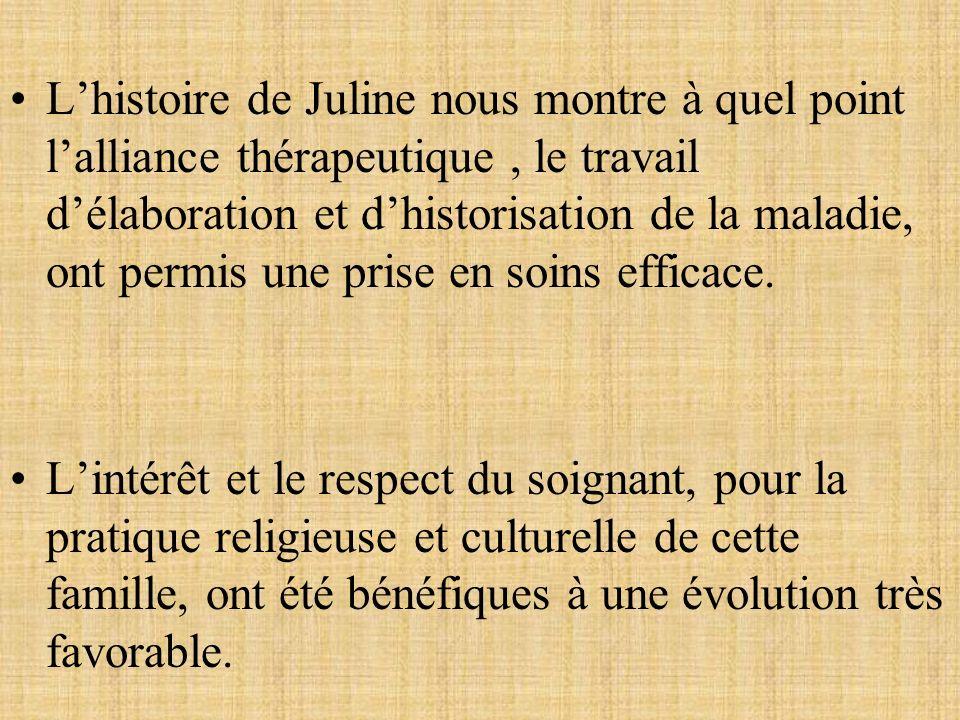 Lhistoire de Juline nous montre à quel point lalliance thérapeutique, le travail délaboration et dhistorisation de la maladie, ont permis une prise en