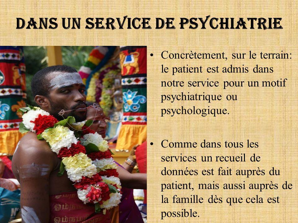 Dans un service de psychiatrie Concrètement, sur le terrain: le patient est admis dans notre service pour un motif psychiatrique ou psychologique. Com
