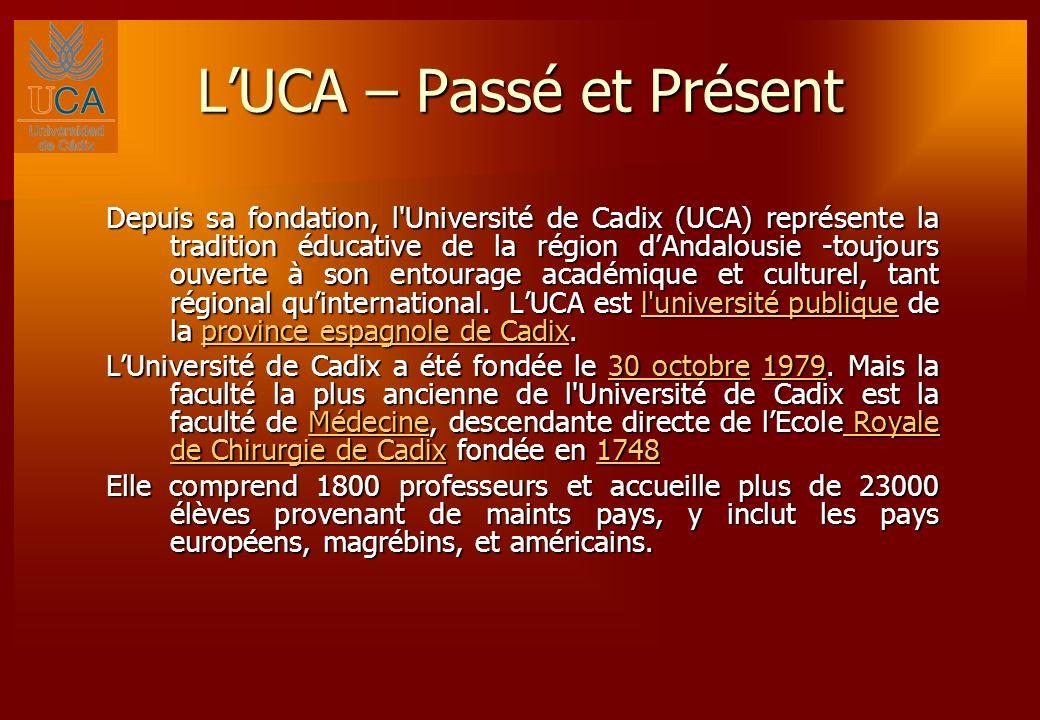 LUCA – Passé et Présent Depuis sa fondation, l Université de Cadix (UCA) représente la tradition éducative de la région dAndalousie -toujours ouverte à son entourage académique et culturel, tant régional quinternational.