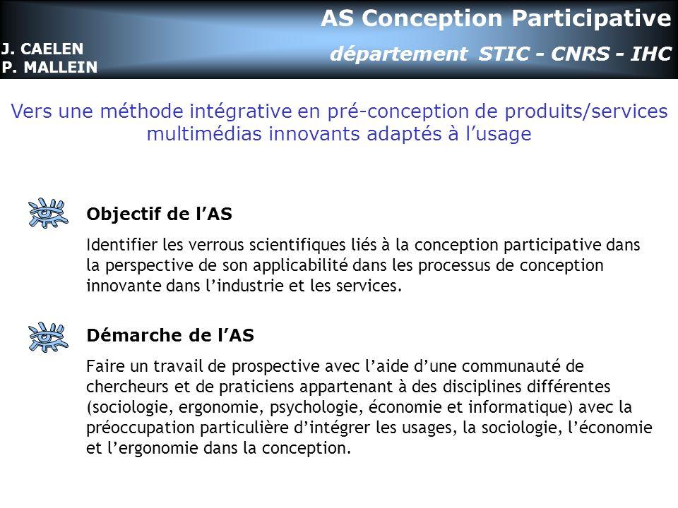AS Conception Participative département STIC - CNRS - IHC Objectif de lAS Identifier les verrous scientifiques liés à la conception participative dans la perspective de son applicabilité dans les processus de conception innovante dans lindustrie et les services.
