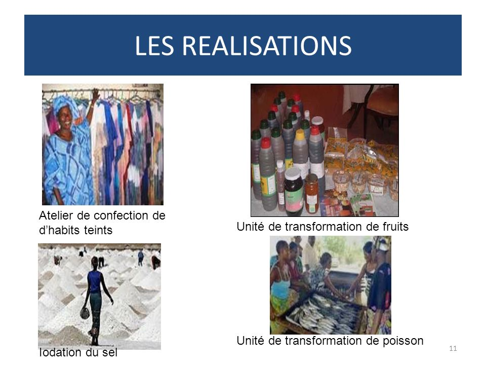 LES REALISATIONS 11 Atelier de confection de dhabits teints Iodation du sel Unité de transformation de poisson Unité de transformation de fruits