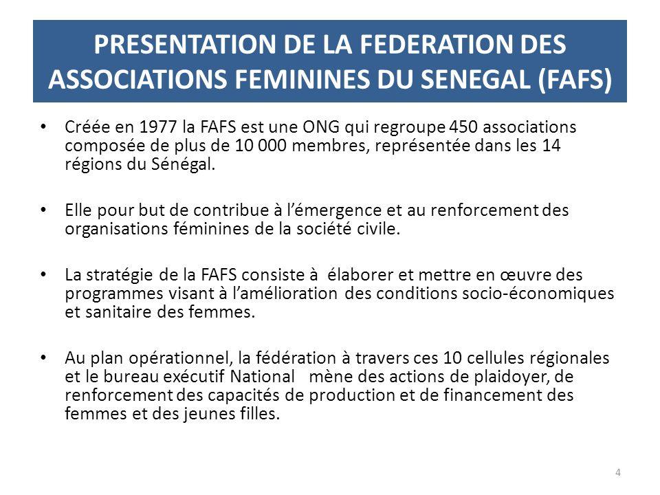 PRESENTATION DE LA FEDERATION DES ASSOCIATIONS FEMININES DU SENEGAL (FAFS) Créée en 1977 la FAFS est une ONG qui regroupe 450 associations composée de plus de 10 000 membres, représentée dans les 14 régions du Sénégal.