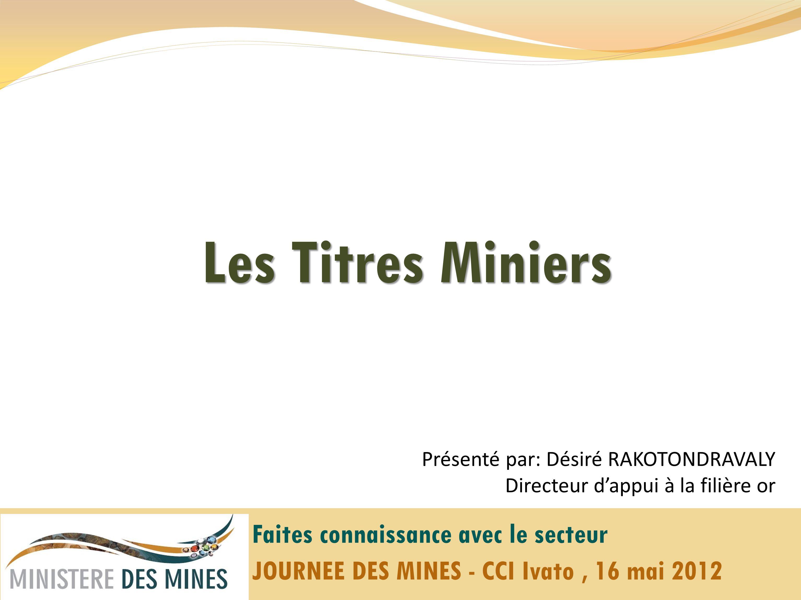 Les Titres Miniers Présenté par: Désiré RAKOTONDRAVALY Directeur dappui à la filière or Faites connaissance avec le secteur JOURNEE DES MINES - CCI Ivato, 16 mai 2012