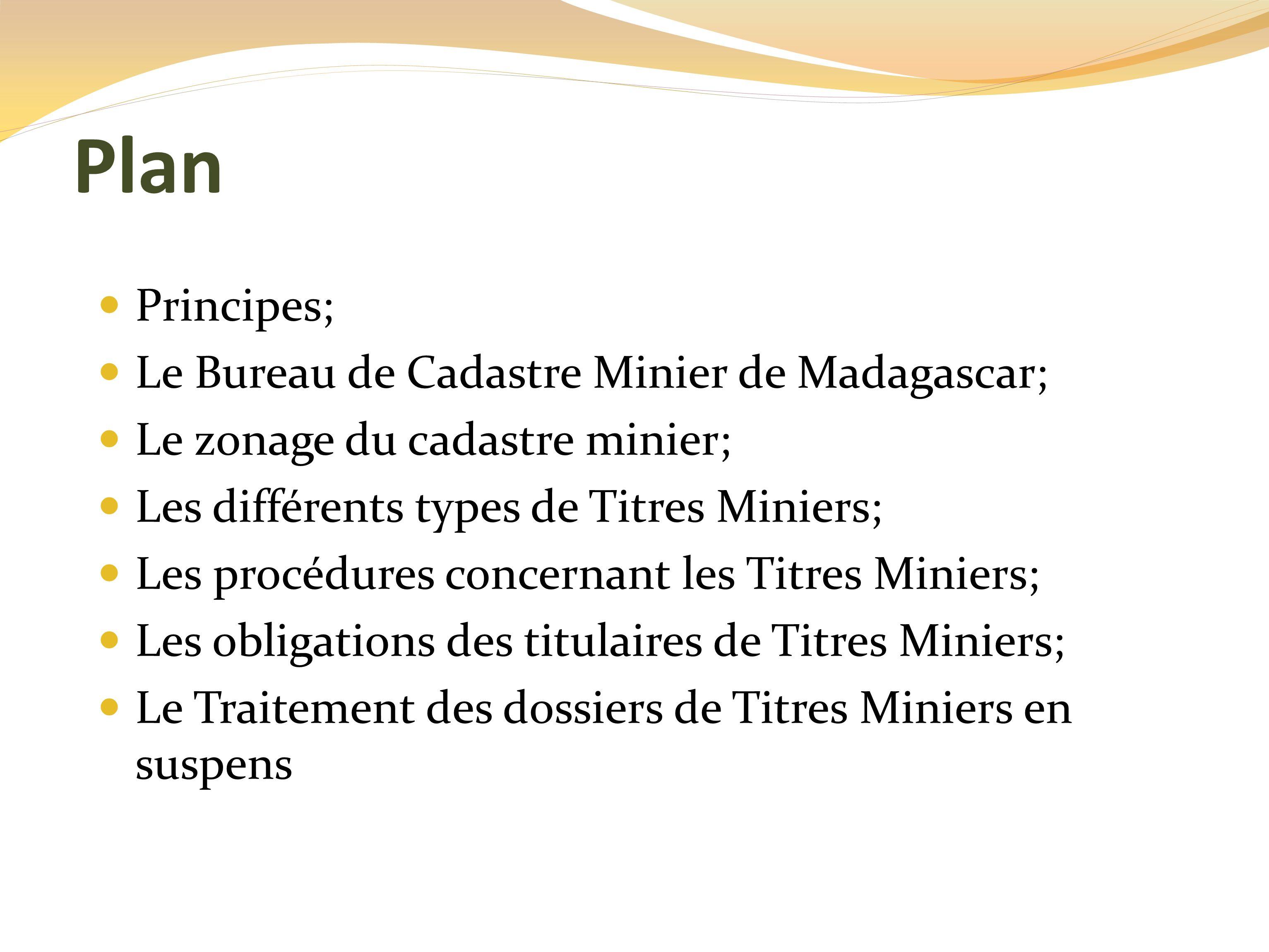 Plan Principes; Le Bureau de Cadastre Minier de Madagascar; Le zonage du cadastre minier; Les différents types de Titres Miniers; Les procédures concernant les Titres Miniers; Les obligations des titulaires de Titres Miniers; Le Traitement des dossiers de Titres Miniers en suspens