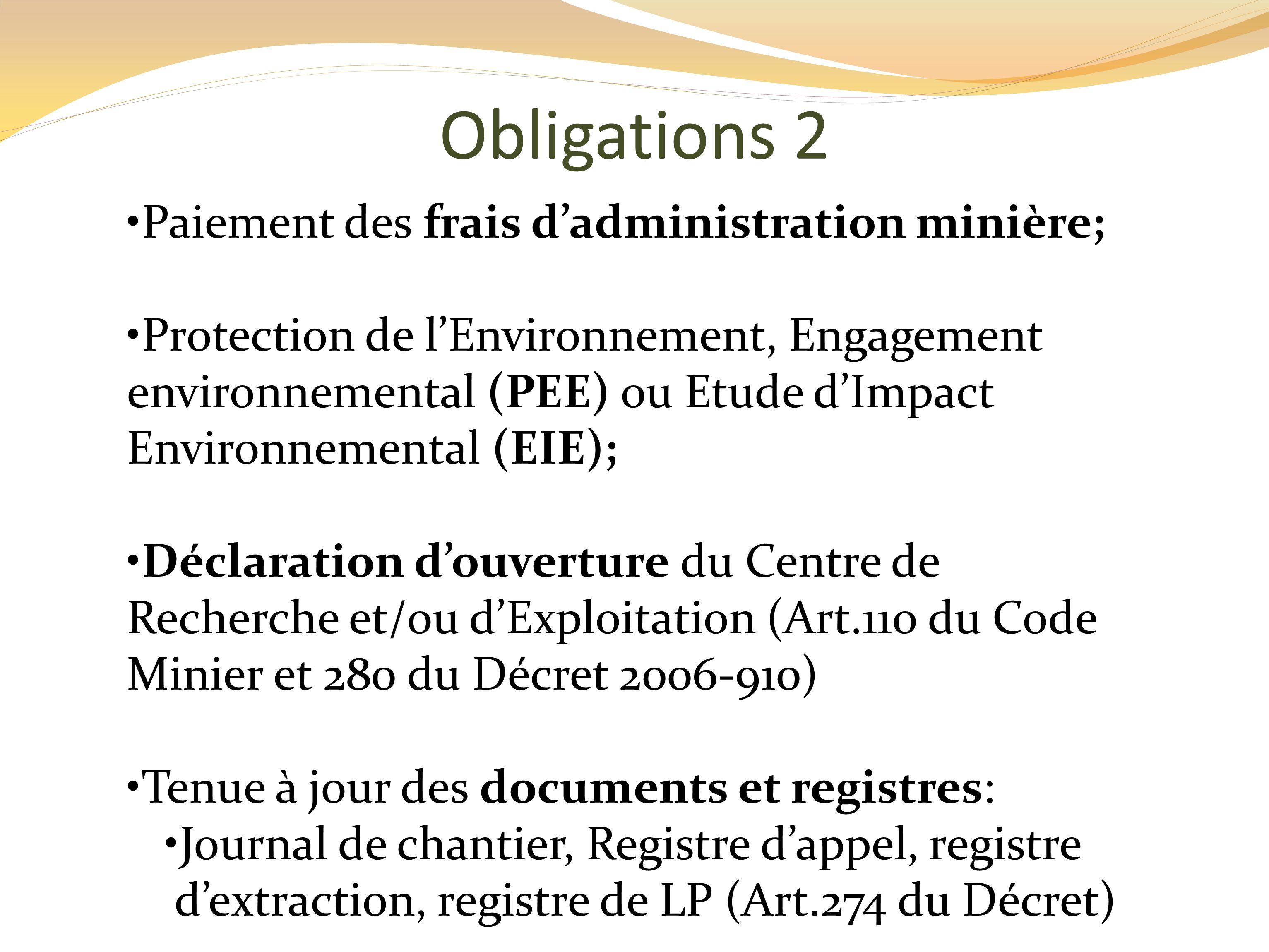 Obligations 2 Paiement des frais dadministration minière; Protection de lEnvironnement, Engagement environnemental (PEE) ou Etude dImpact Environnemental (EIE); Déclaration douverture du Centre de Recherche et/ou dExploitation (Art.110 du Code Minier et 280 du Décret 2006-910) Tenue à jour des documents et registres: Journal de chantier, Registre dappel, registre dextraction, registre de LP (Art.274 du Décret)
