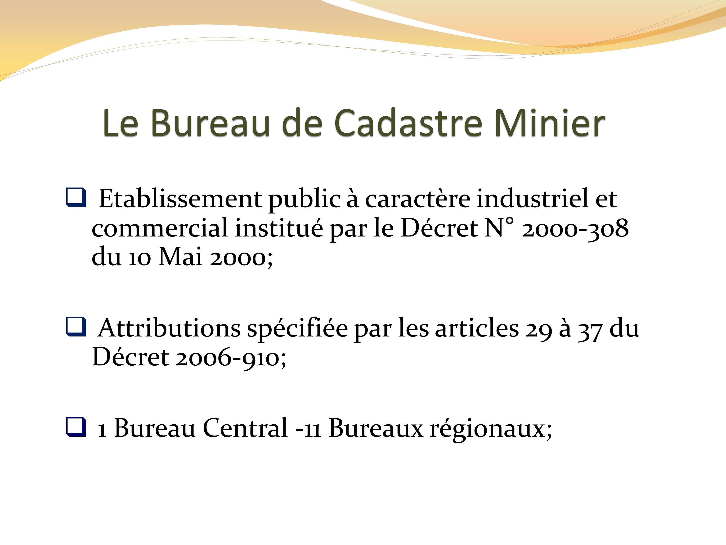 Le Bureau de Cadastre Minier Etablissement public à caractère industriel et commercial institué par le Décret N° 2000-308 du 10 Mai 2000; Attributions spécifiée par les articles 29 à 37 du Décret 2006-910; 1 Bureau Central -11 Bureaux régionaux;