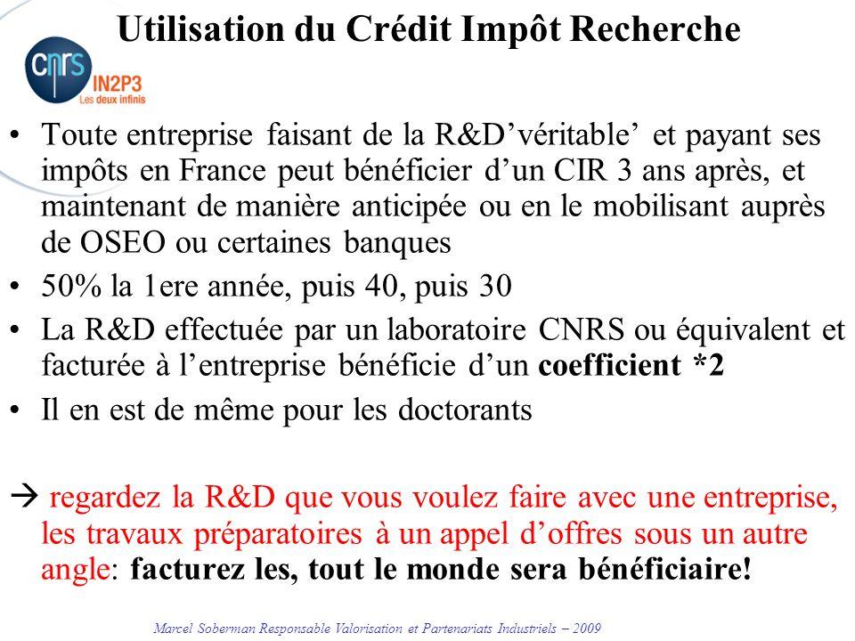 Marcel Soberman Responsable Valorisation et Partenariats Industriels – 2009 Utilisation du Crédit Impôt Recherche Toute entreprise faisant de la R&Dvéritable et payant ses impôts en France peut bénéficier dun CIR 3 ans après, et maintenant de manière anticipée ou en le mobilisant auprès de OSEO ou certaines banques 50% la 1ere année, puis 40, puis 30 La R&D effectuée par un laboratoire CNRS ou équivalent et facturée à lentreprise bénéficie dun coefficient *2 Il en est de même pour les doctorants regardez la R&D que vous voulez faire avec une entreprise, les travaux préparatoires à un appel doffres sous un autre angle: facturez les, tout le monde sera bénéficiaire!