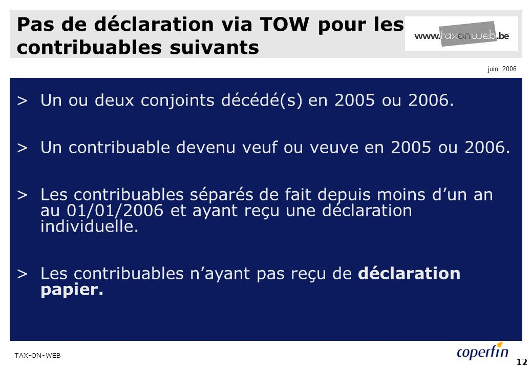 TAX-ON-WEB juin 2006 12 Pas de déclaration via TOW pour les contribuables suivants >Un ou deux conjoints décédé(s) en 2005 ou 2006. >Un contribuable d