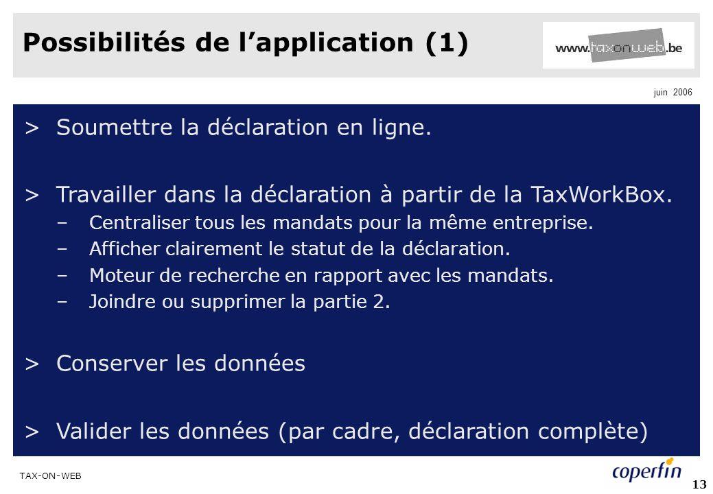 TAX-ON-WEB juin 2006 13 Possibilités de lapplication (1) >Soumettre la déclaration en ligne. >Travailler dans la déclaration à partir de la TaxWorkBox