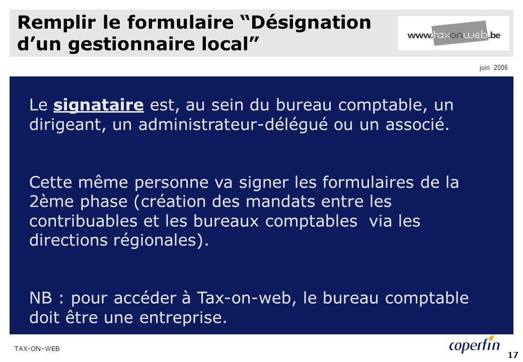TAX-ON-WEB juin 2006 17 Remplir le formulaire Désignation dun gestionnaire local Le signataire est, au sein du bureau comptable, un dirigeant, un administrateur-délégué ou un associé.