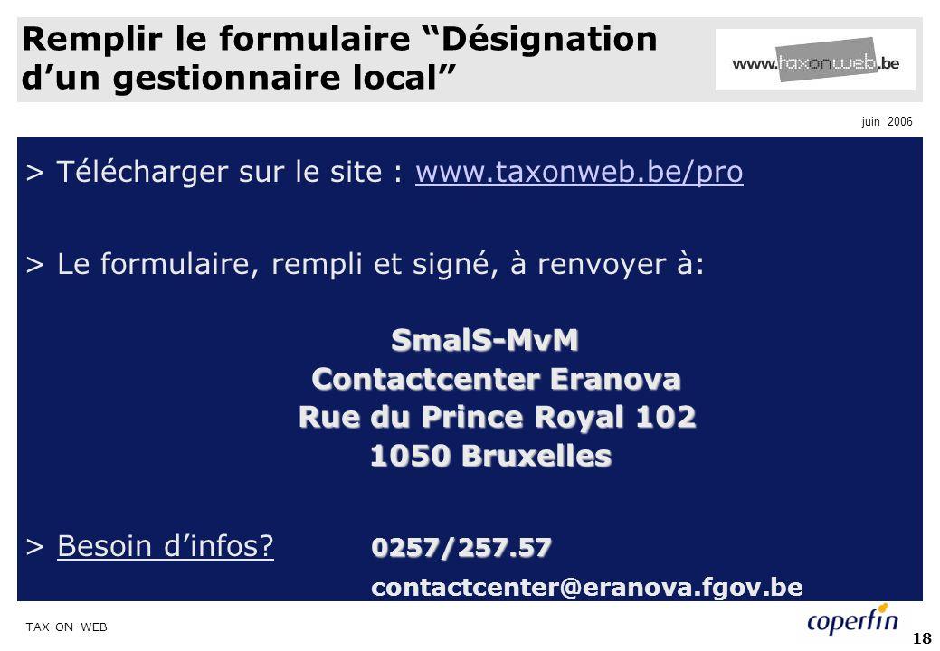 TAX-ON-WEB juin 2006 18 Remplir le formulaire Désignation dun gestionnaire local > Télécharger sur le site : www.taxonweb.be/prowww.taxonweb.be/pro > Le formulaire, rempli et signé, à renvoyer à:SmalS-MvM Contactcenter Eranova Rue du Prince Royal 102 Rue du Prince Royal 102 1050 Bruxelles 1050 Bruxelles 0257/257.57 > Besoin dinfos.