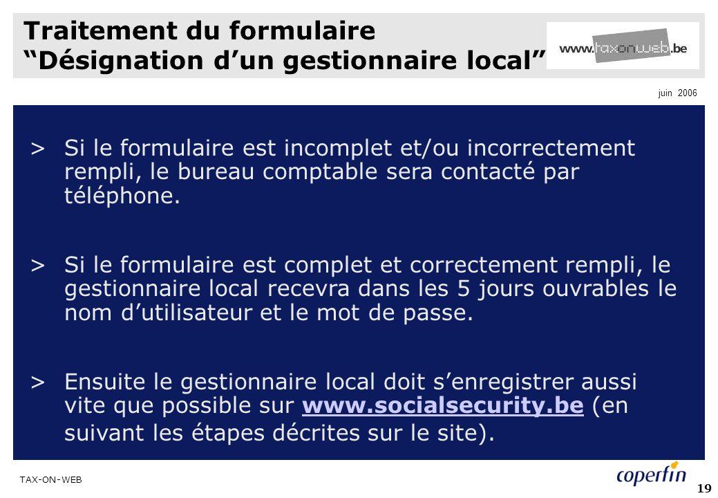 TAX-ON-WEB juin 2006 19 Traitement du formulaire Désignation dun gestionnaire local >Si le formulaire est incomplet et/ou incorrectement rempli, le bureau comptable sera contacté par téléphone.