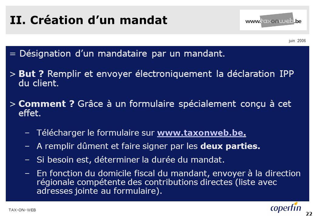 TAX-ON-WEB juin 2006 22 II. Création dun mandat = Désignation dun mandataire par un mandant. >But ? Remplir et envoyer électroniquement la déclaration
