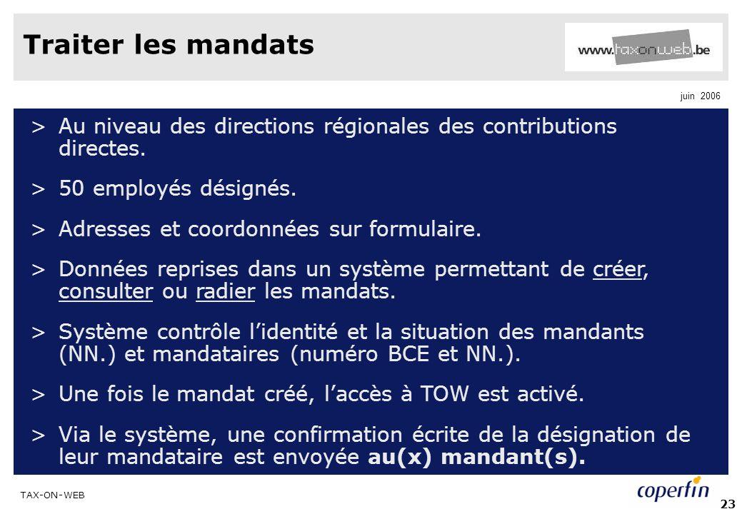 TAX-ON-WEB juin 2006 23 Traiter les mandats >Au niveau des directions régionales des contributions directes. >50 employés désignés. >Adresses et coord