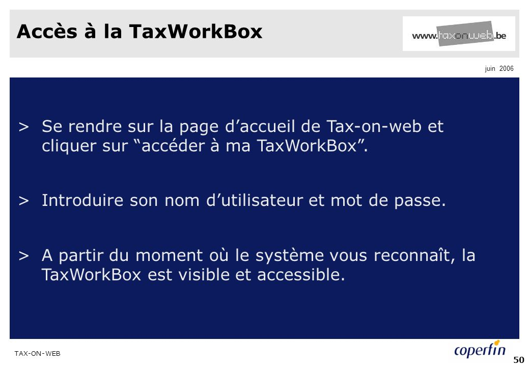 TAX-ON-WEB juin 2006 50 Accès à la TaxWorkBox >Se rendre sur la page daccueil de Tax-on-web et cliquer sur accéder à ma TaxWorkBox. >Introduire son no