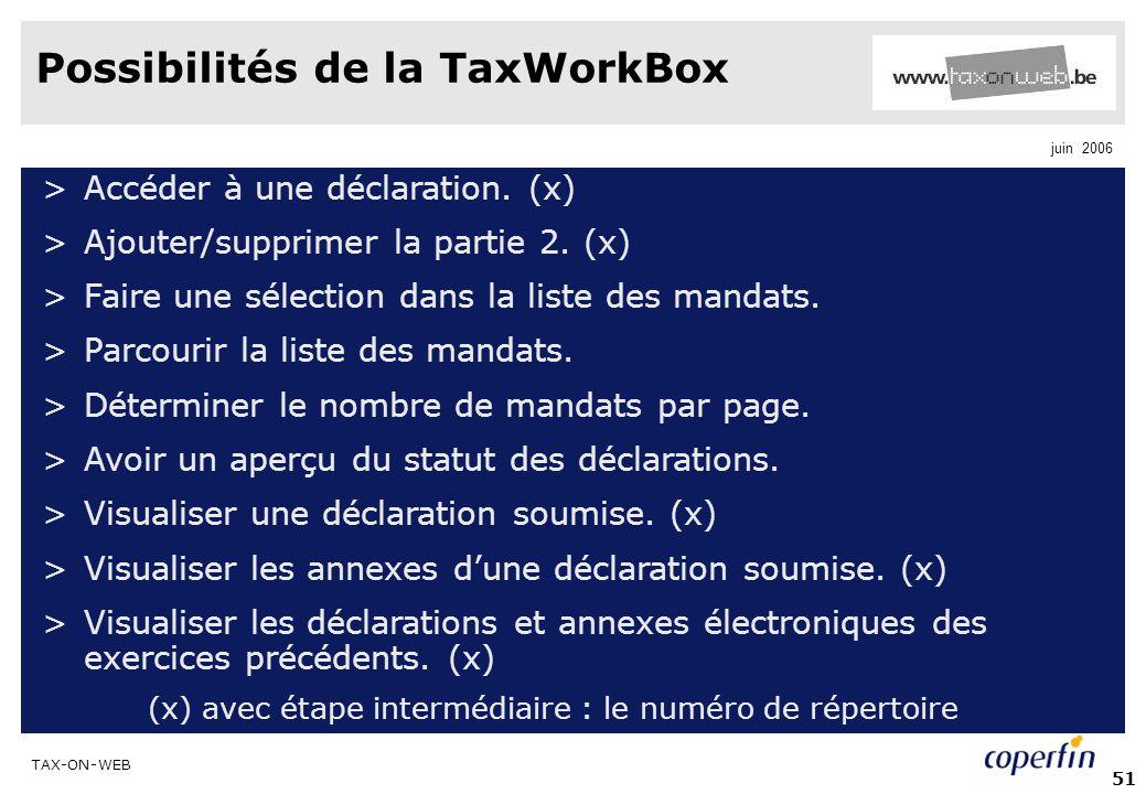 TAX-ON-WEB juin 2006 51 Possibilités de la TaxWorkBox >Accéder à une déclaration. (x) >Ajouter/supprimer la partie 2. (x) >Faire une sélection dans la