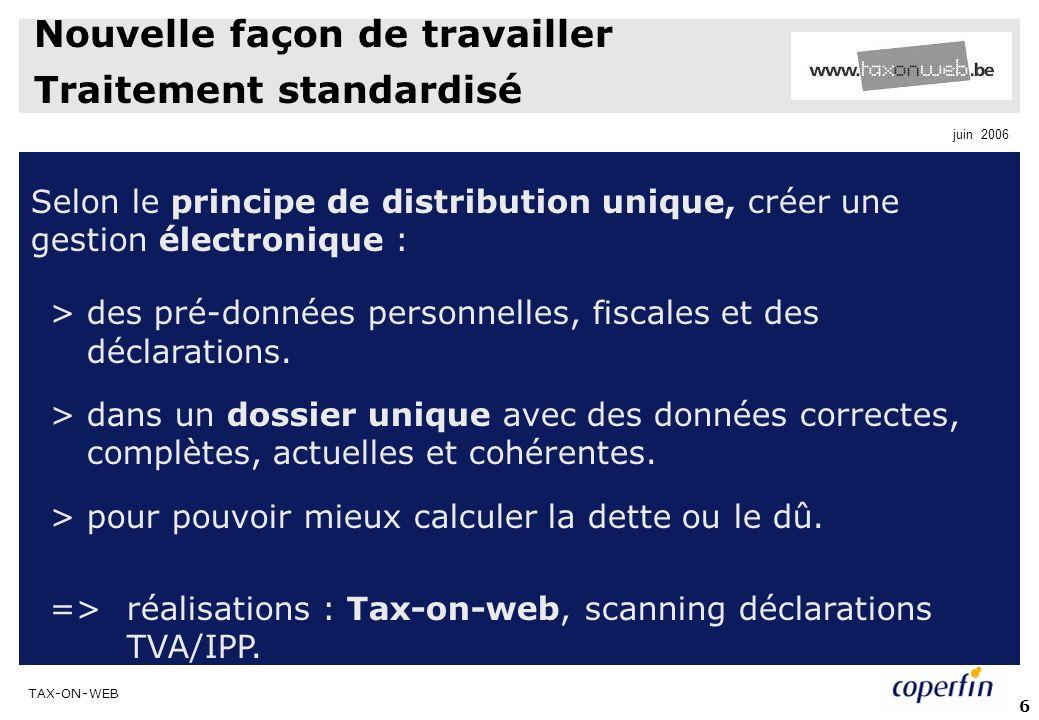 TAX-ON-WEB juin 2006 6 Nouvelle façon de travailler Traitement standardisé Selon le principe de distribution unique, créer une gestion électronique : > des pré-données personnelles, fiscales et des déclarations.