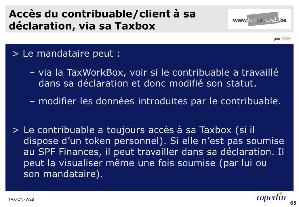 TAX-ON-WEB juin 2006 65 Accès du contribuable/client à sa déclaration, via sa Taxbox > Le mandataire peut : –via la TaxWorkBox, voir si le contribuable a travaillé dans sa déclaration et donc modifié son statut.