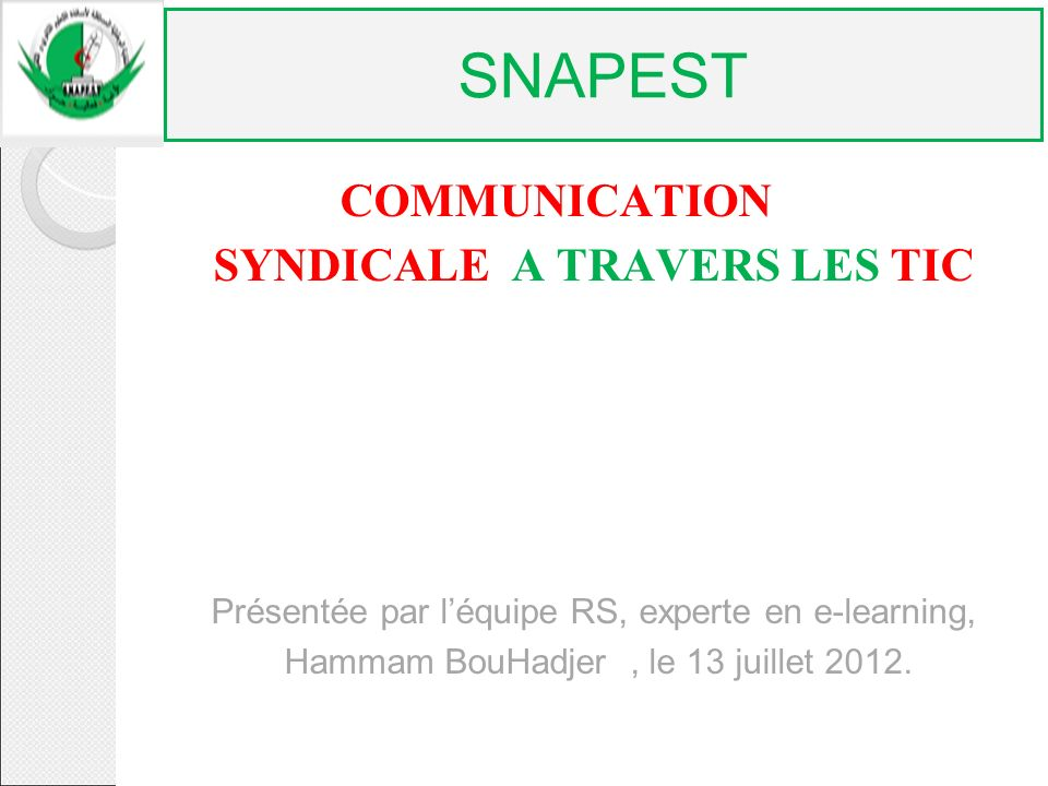 COMMUNICATION SYNDICALE A TRAVERS LES TIC Présentée par léquipe RS, experte en e-learning, Hammam BouHadjer, le 13 juillet 2012. SNAPEST