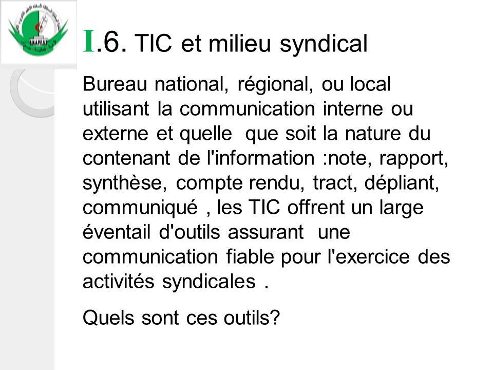 I.6. TIC et milieu syndical Bureau national, régional, ou local utilisant la communication interne ou externe et quelle que soit la nature du contenan
