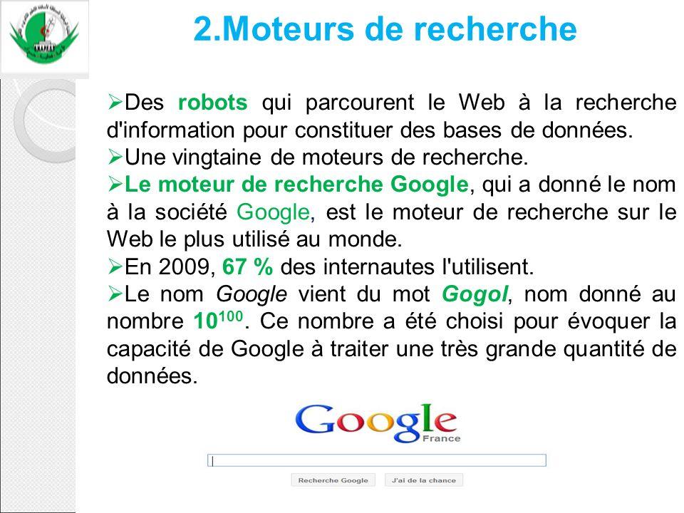 2.Moteurs de recherche Des robots qui parcourent le Web à la recherche d'information pour constituer des bases de données. Une vingtaine de moteurs de