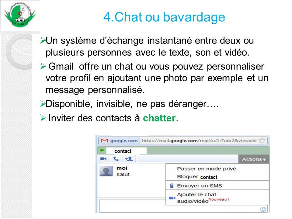 4.Chat ou bavardage Un système déchange instantané entre deux ou plusieurs personnes avec le texte, son et vidéo. Gmail offre un chat ou vous pouvez p